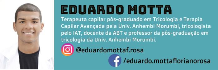 Eduardo Motta é terapeuta capilar pós-graduado em Tricologia e Terapia Capilar Avançada pela Universidade Anhembi Morumbi, tricologista pelo IAT, docente da ABT e professor da pós-graduação em tricologia da Universidade Anhembi Morumbi.