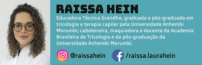 Raissa Hein é Educadora Técnica Grandha, graduada e pós-graduada em tricologia e terapia capilar pela Universidade Anhembi Morumbi; cabeleireira, maquiadora e docente na Academia Brasileira de Tricologia e na pós-graduação da Universidade Anhembi Morumbi.