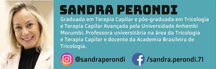 Sandra Perondi é graduada em terapia capilar e pós-graduada em tricologia e terapia capilar avançada pela Universidade Anhembi Morumbi. Professora universitária na área da tricologia e terapia capilar e docente da Academia Brasileira de Tricologia.