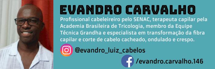 Evandro Carvalho é profissional com mais de uma década de experiência, cabeleireiro pelo SENAC, terapeuta capilar pela Academia Brasileira de Tricologia, membro da Equipe Técnica Grandha e especialista em transformação da fibra capilar e corte de cabelo cacheado, ondulado e crespo