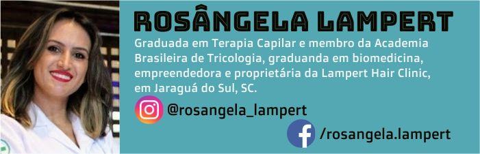 Rosângela Lampert é graduada em Terapia Capilar e membro da Academia Brasileira de Tricologia, graduanda em biomedicina, empreendedora e proprietária da Lampert Hair Clinic, em Jaraguá do Sul, SC.