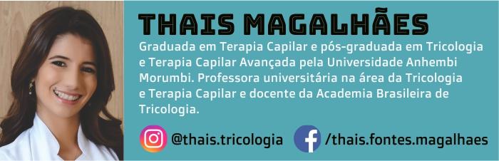 Thais Magalhães é graduada em Terapia Capilar e pós-graduada em Tricologia e Terapia Capilar Avançada pela Universidade Anhembi Morumbi. Professora universitária na área da Tricologia e Terapia Capilar e docente da Academia Brasileira de Tricologia.