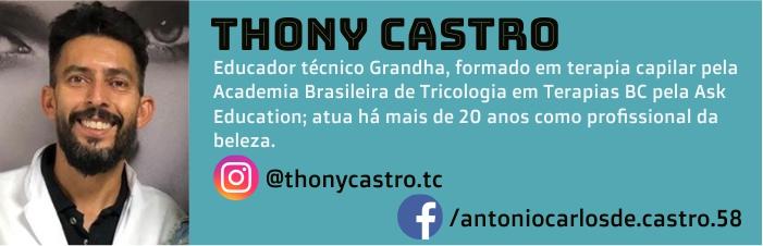 Thony Castro é educador Técnico Grandha, formado em Terapia Capilar pela Academia Brasileira de Tricologia e em Terapias BC pela Ask Education, atua há mais de 20 anos como profissional da beleza.